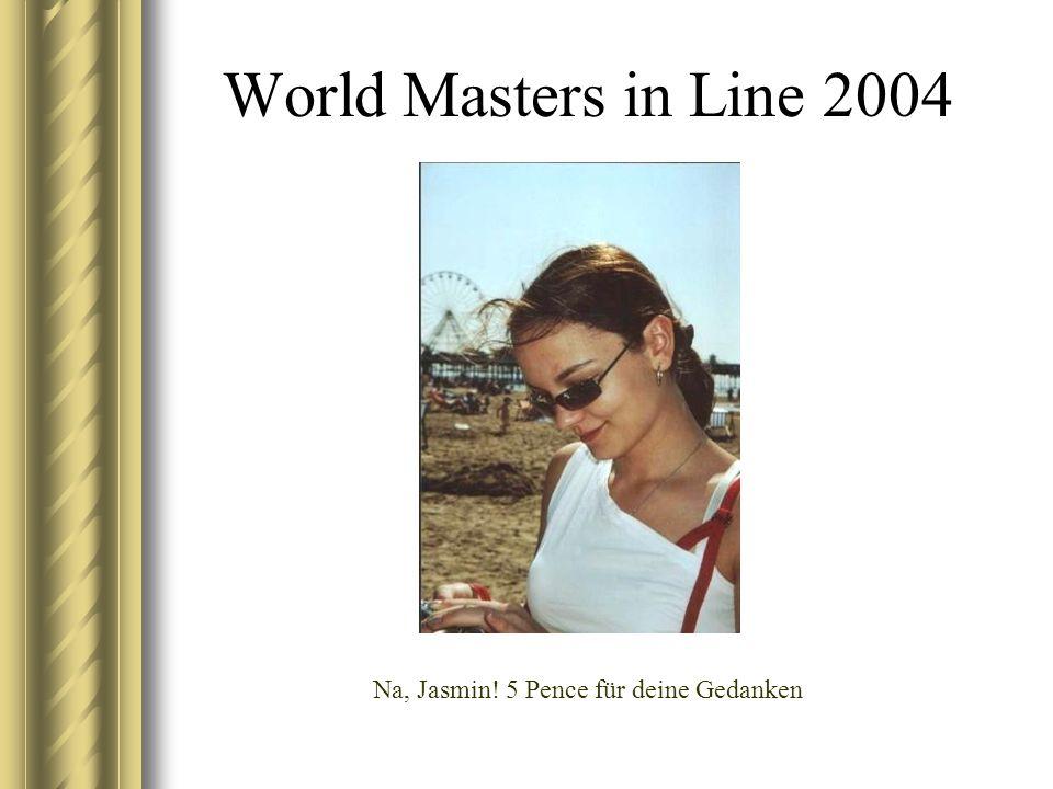 World Masters in Line 2004 Na, Jasmin! 5 Pence für deine Gedanken