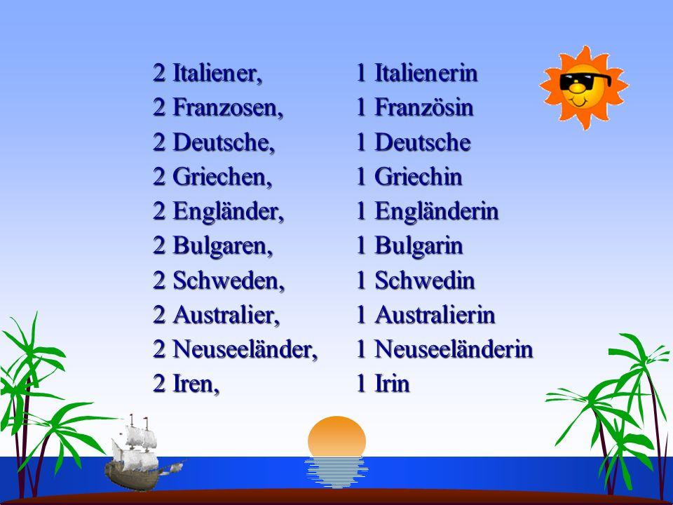 2 Italiener, 1 Italienerin 2 Franzosen, 1 Französin 2 Deutsche, 1 Deutsche 2 Griechen, 1 Griechin 2 Engländer, 1 Engländerin 2 Bulgaren, 1 Bulgarin 2 Schweden, 1 Schwedin 2 Australier, 1 Australierin 2 Neuseeländer, 1 Neuseeländerin 2 Iren, 1 Irin