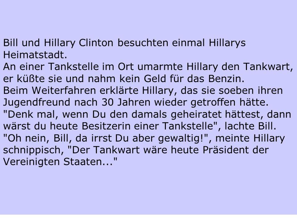 Bill und Hillary Clinton besuchten einmal Hillarys Heimatstadt. An einer Tankstelle im Ort umarmte Hillary den Tankwart, er küßte sie und nahm kein Ge