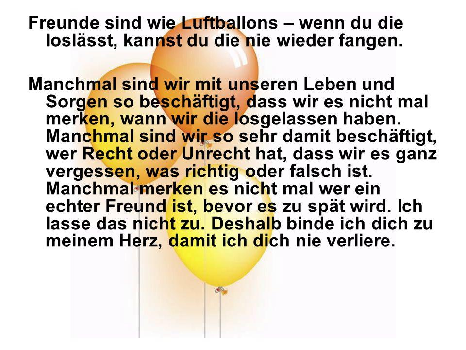 Freunde sind wie Luftballons – wenn du die loslässt, kannst du die nie wieder fangen. Manchmal sind wir mit unseren Leben und Sorgen so beschäftigt, d