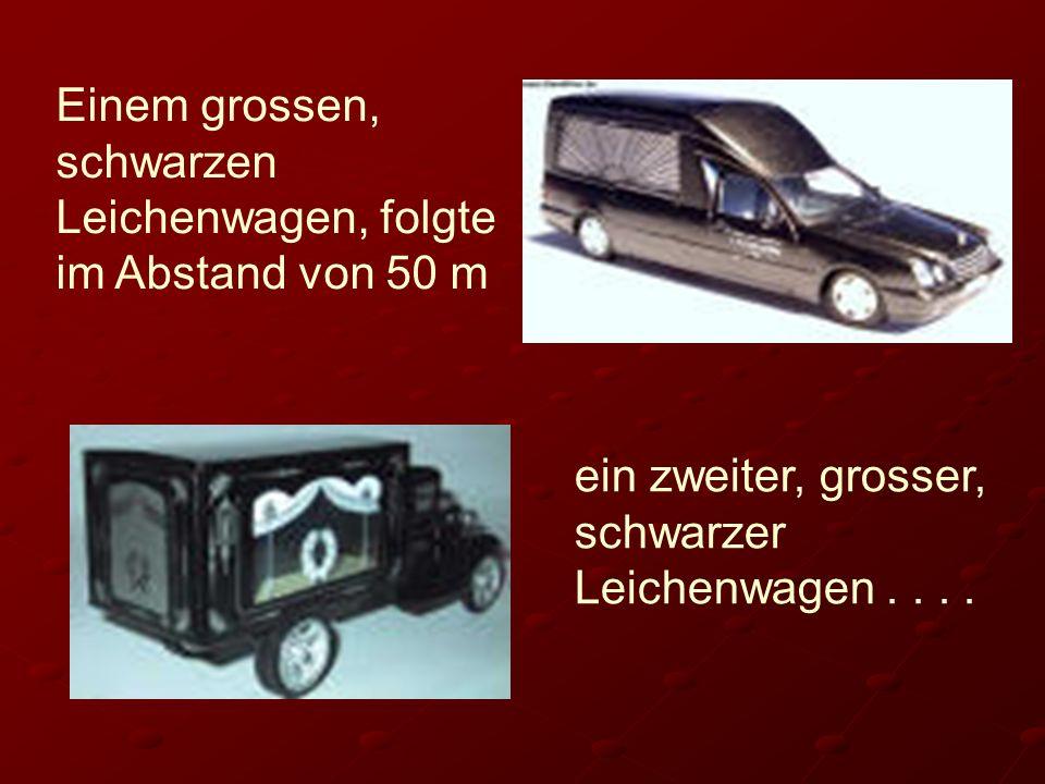 Einem grossen, schwarzen Leichenwagen, folgte im Abstand von 50 m ein zweiter, grosser, schwarzer Leichenwagen....