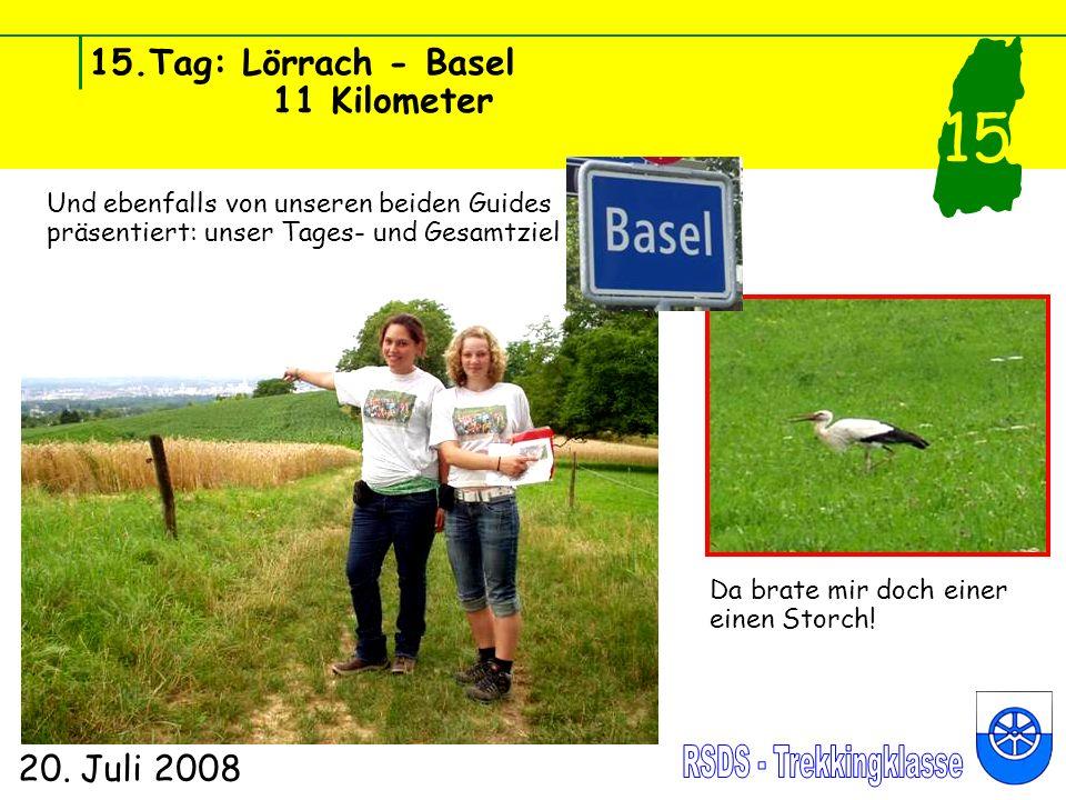 15.Tag: Lörrach - Basel 11 Kilometer 20. Juli 2008 15 Und ebenfalls von unseren beiden Guides präsentiert: unser Tages- und Gesamtziel Basel Da brate