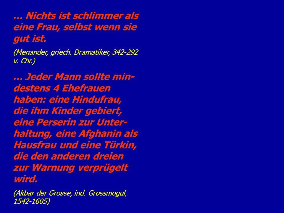 … Nichts ist schlimmer als eine Frau, selbst wenn sie gut ist. (Menander, griech. Dramatiker, 342-292 v. Chr.) … Jeder Mann sollte min- destens 4 Ehef