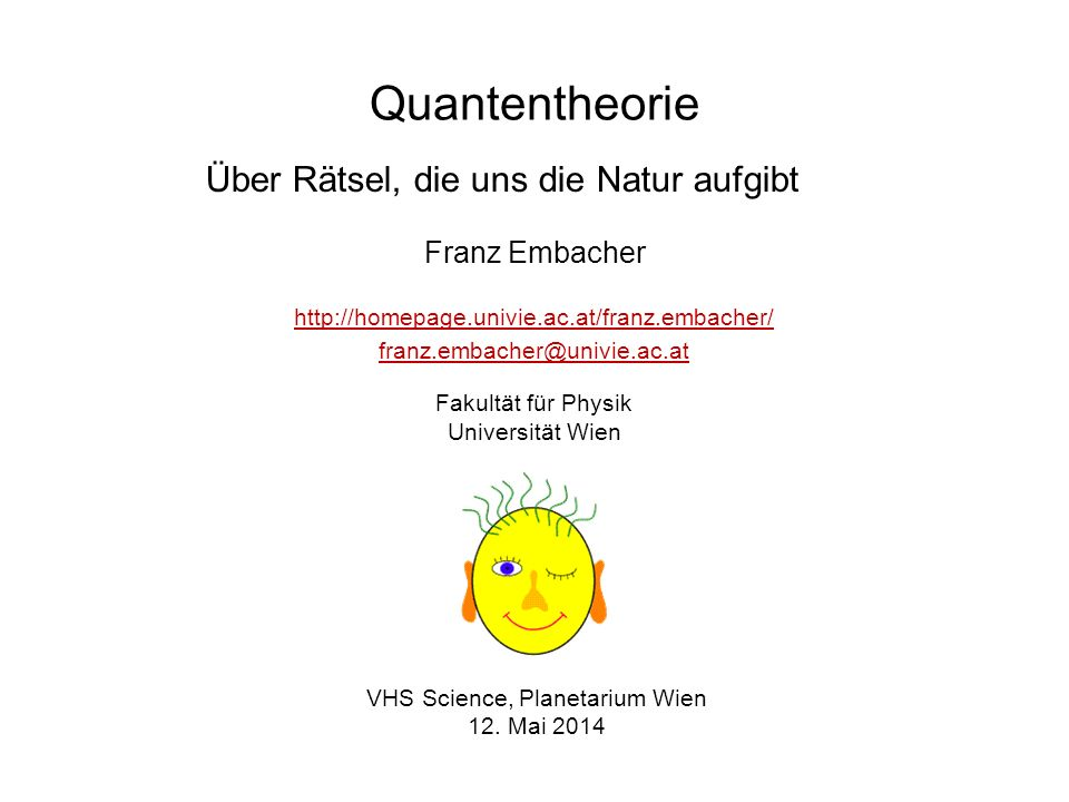 Quantentheorie Franz Embacher VHS Science, Planetarium Wien 12. Mai 2014 http://homepage.univie.ac.at/franz.embacher/ franz.embacher@univie.ac.at Faku