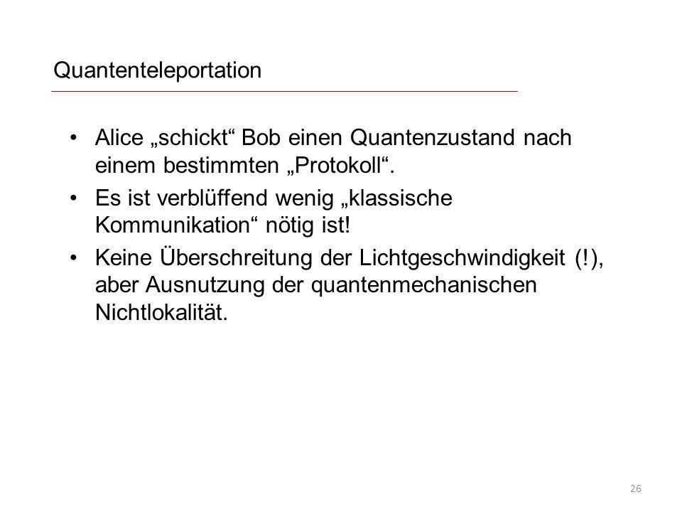 Quantenteleportation Alice schickt Bob einen Quantenzustand nach einem bestimmten Protokoll. Es ist verblüffend wenig klassische Kommunikation nötig i