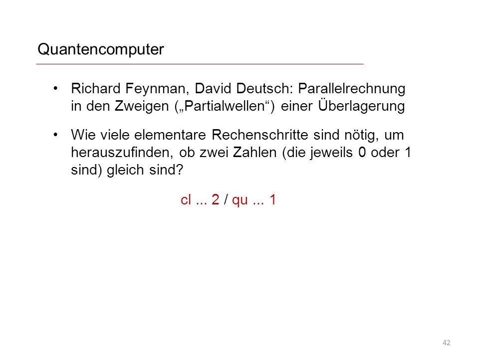 Quantencomputer Richard Feynman, David Deutsch: Parallelrechnung in den Zweigen (Partialwellen) einer Überlagerung Wie viele elementare Rechenschritte sind nötig, um herauszufinden, ob zwei Zahlen (die jeweils 0 oder 1 sind) gleich sind.