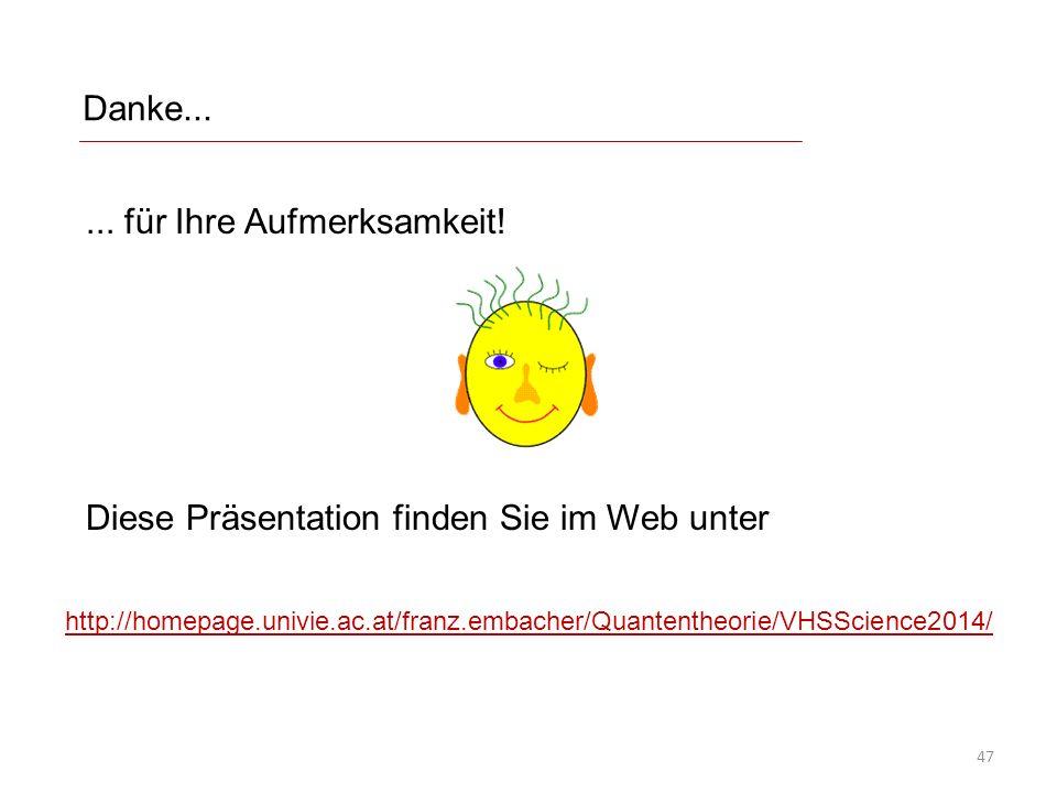 Danke...... für Ihre Aufmerksamkeit! Diese Präsentation finden Sie im Web unter http://homepage.univie.ac.at/franz.embacher/Quantentheorie/VHSScience2