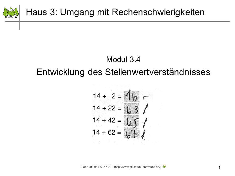 Modul 3.4 Entwicklung des Stellenwertverständnisses 1 Februar 2014 © PIK AS (http://www.pikas.uni-dortmund.de/) Haus 3: Umgang mit Rechenschwierigkeit
