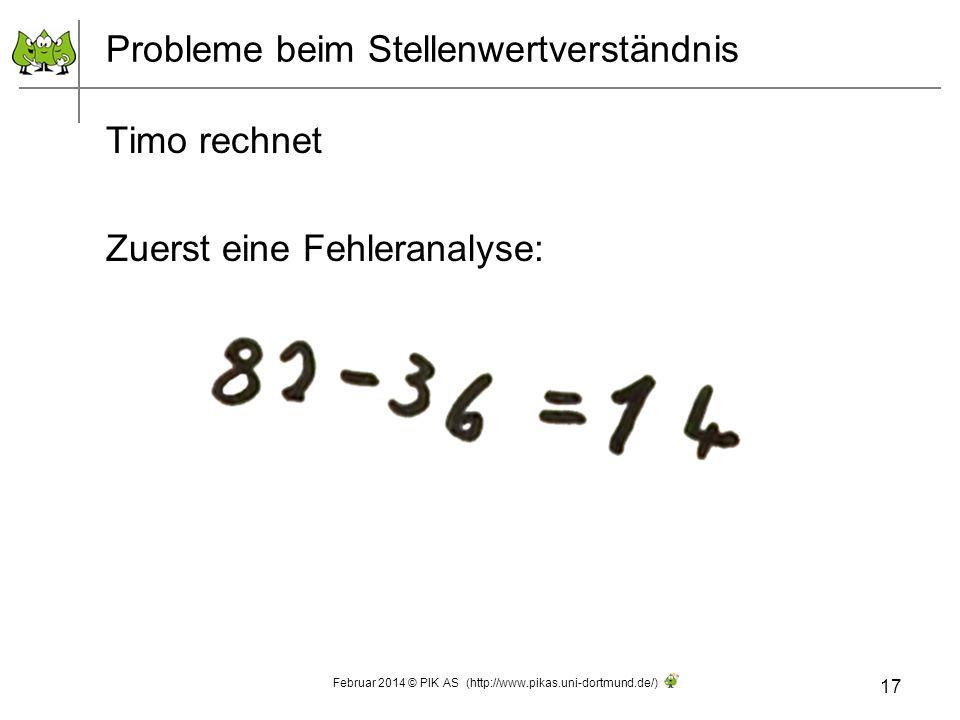 Probleme beim Stellenwertverständnis Timo rechnet Zuerst eine Fehleranalyse: 17 Februar 2014 © PIK AS (http://www.pikas.uni-dortmund.de/)
