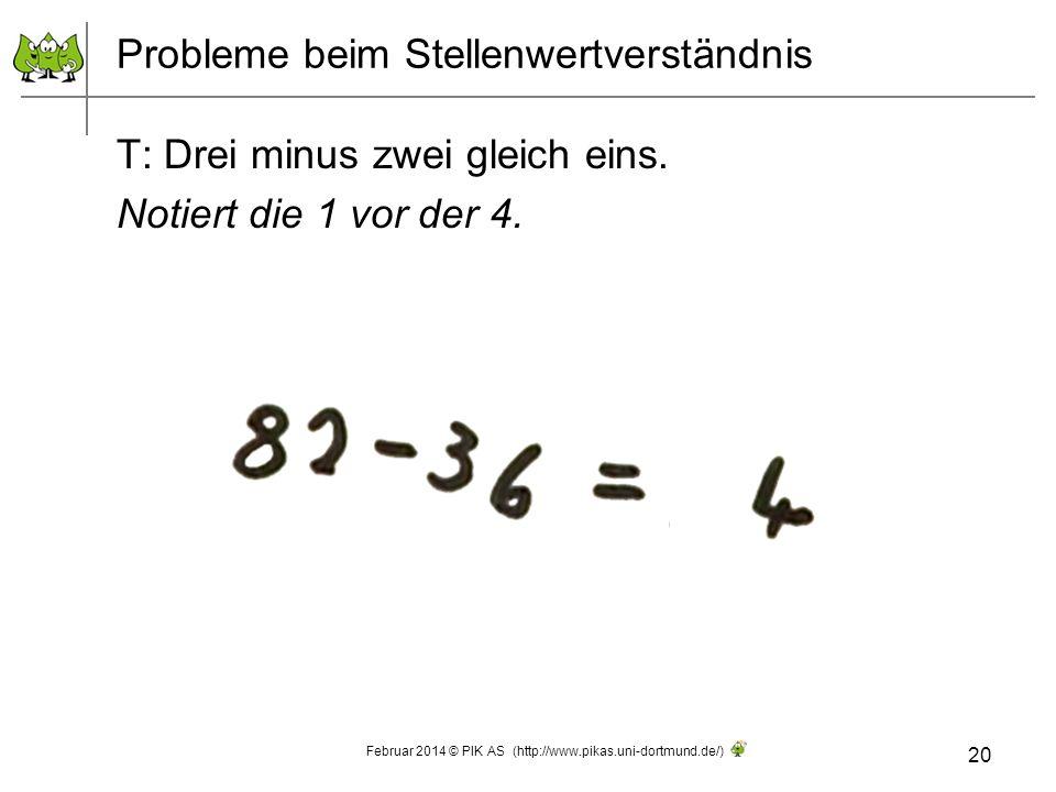 Probleme beim Stellenwertverständnis T: Drei minus zwei gleich eins. Notiert die 1 vor der 4. 20 Februar 2014 © PIK AS (http://www.pikas.uni-dortmund.