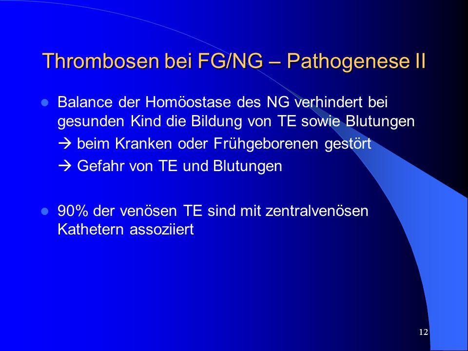 12 Thrombosen bei FG/NG – Pathogenese II Balance der Homöostase des NG verhindert bei gesunden Kind die Bildung von TE sowie Blutungen beim Kranken od