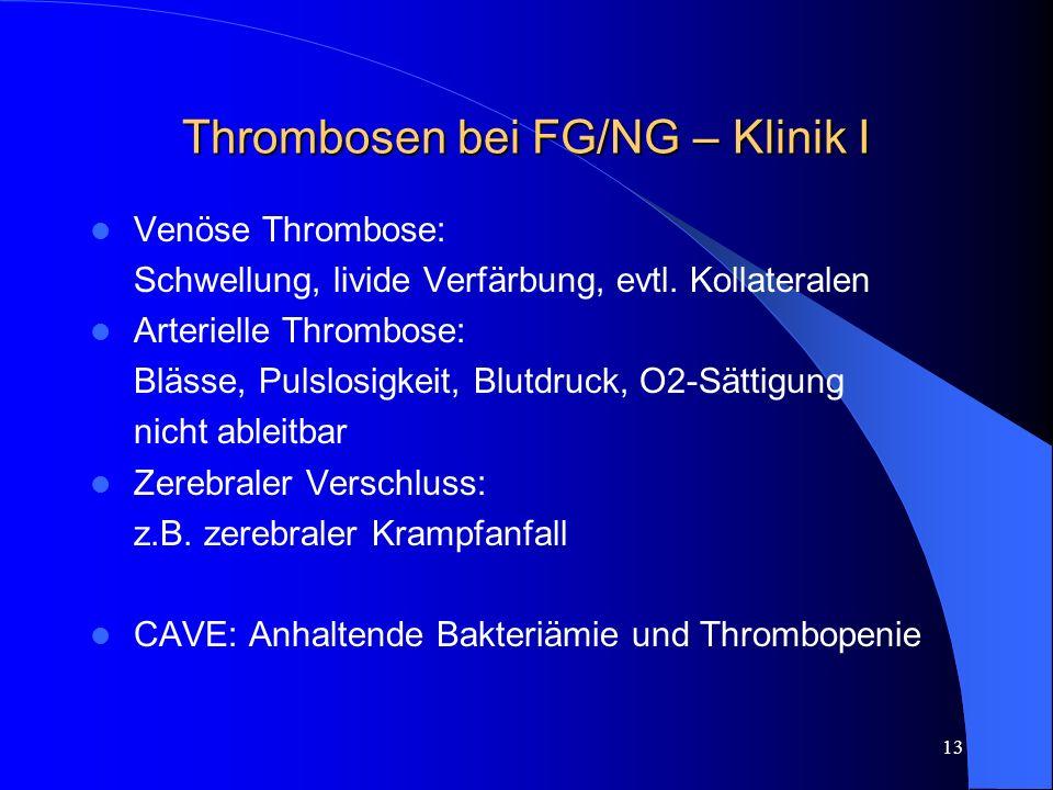 13 Thrombosen bei FG/NG – Klinik I Venöse Thrombose: Schwellung, livide Verfärbung, evtl. Kollateralen Arterielle Thrombose: Blässe, Pulslosigkeit, Bl