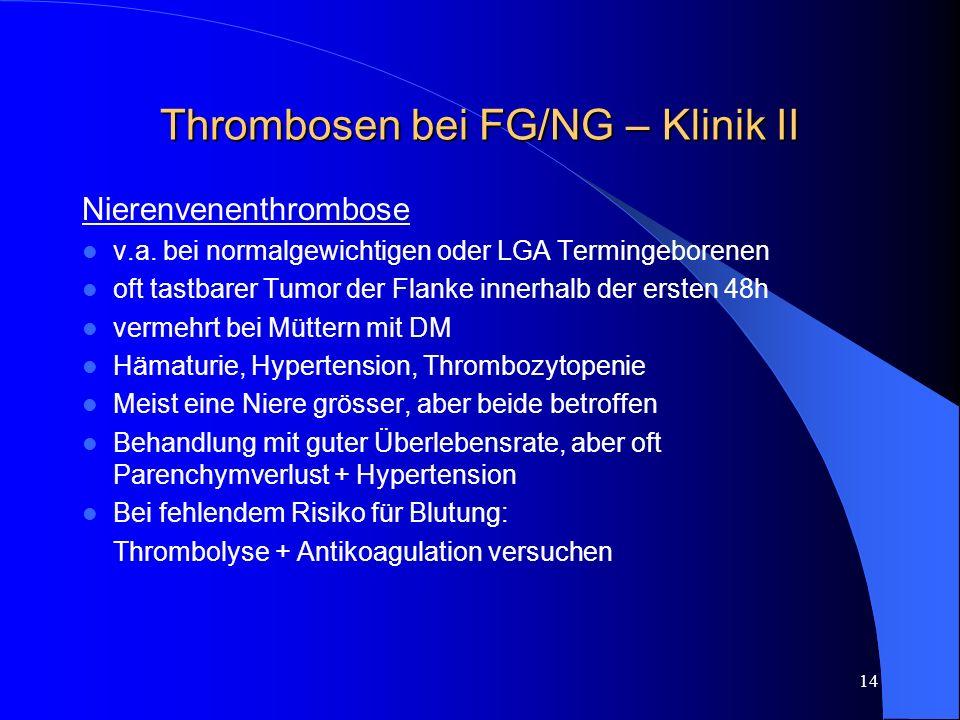 14 Thrombosen bei FG/NG – Klinik II Nierenvenenthrombose v.a. bei normalgewichtigen oder LGA Termingeborenen oft tastbarer Tumor der Flanke innerhalb