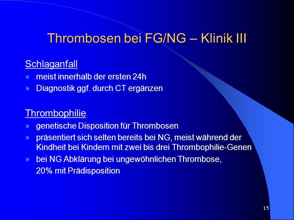 15 Thrombosen bei FG/NG – Klinik III Schlaganfall meist innerhalb der ersten 24h Diagnostik ggf. durch CT ergänzen Thrombophilie genetische Dispositio