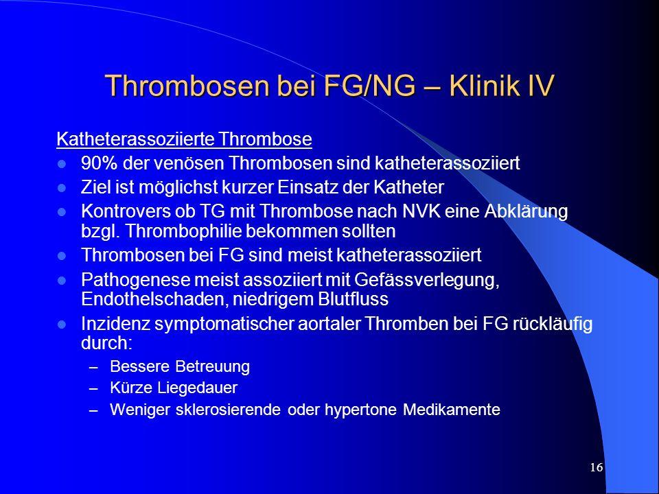 16 Thrombosen bei FG/NG – Klinik IV Katheterassoziierte Thrombose 90% der venösen Thrombosen sind katheterassoziiert Ziel ist möglichst kurzer Einsatz