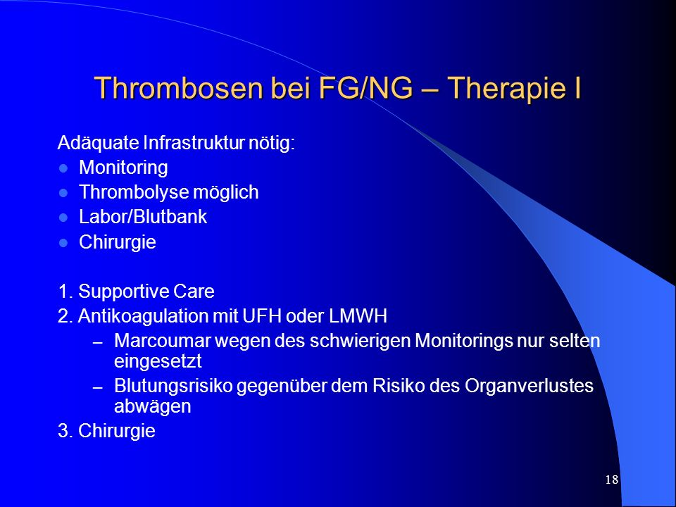 18 Thrombosen bei FG/NG – Therapie I Adäquate Infrastruktur nötig: Monitoring Thrombolyse möglich Labor/Blutbank Chirurgie 1. Supportive Care 2. Antik