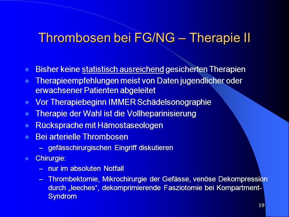 19 Thrombosen bei FG/NG – Therapie II Bisher keine statistisch ausreichend gesicherten Therapien Therapieempfehlungen meist von Daten jugendlicher ode