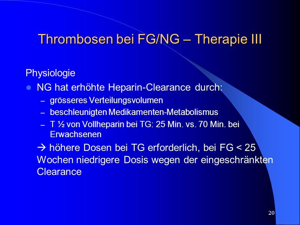20 Thrombosen bei FG/NG – Therapie III Physiologie NG hat erhöhte Heparin-Clearance durch: – grösseres Verteilungsvolumen – beschleunigten Medikamente