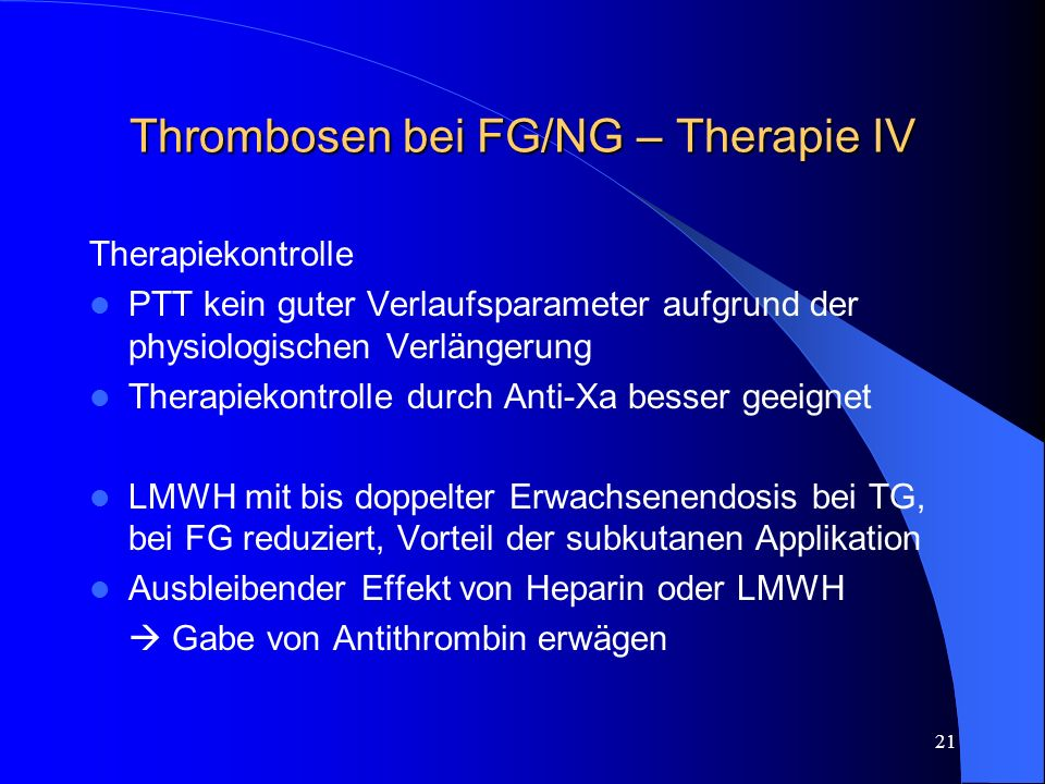 21 Thrombosen bei FG/NG – Therapie IV Therapiekontrolle PTT kein guter Verlaufsparameter aufgrund der physiologischen Verlängerung Therapiekontrolle d