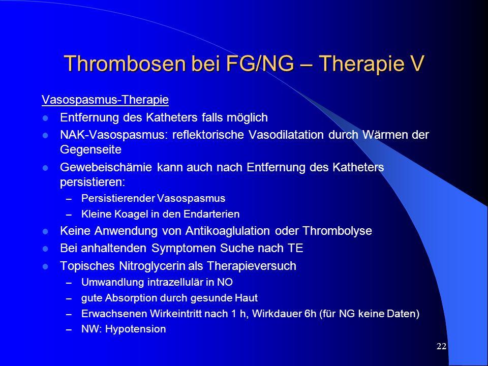 22 Thrombosen bei FG/NG – Therapie V Vasospasmus-Therapie Entfernung des Katheters falls möglich NAK-Vasospasmus: reflektorische Vasodilatation durch
