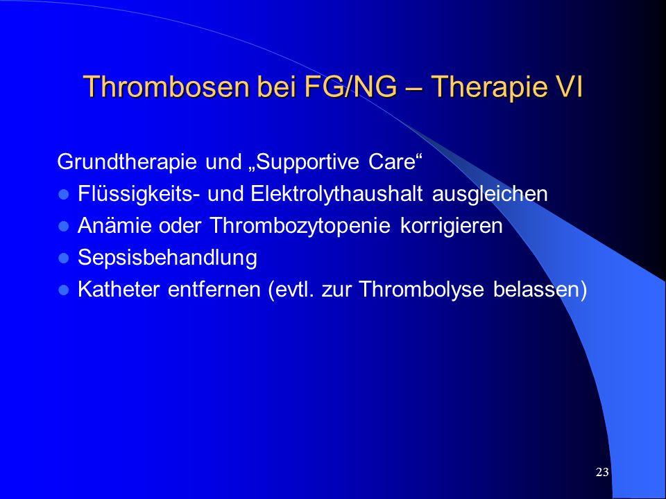 23 Thrombosen bei FG/NG – Therapie VI Grundtherapie und Supportive Care Flüssigkeits- und Elektrolythaushalt ausgleichen Anämie oder Thrombozytopenie