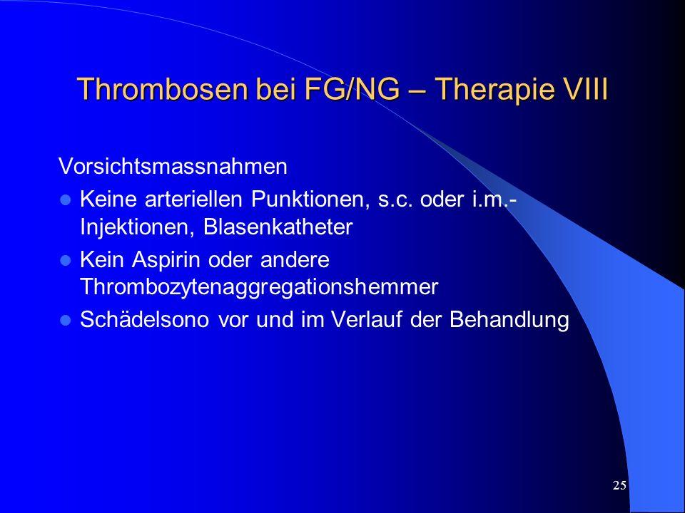 25 Thrombosen bei FG/NG – Therapie VIII Vorsichtsmassnahmen Keine arteriellen Punktionen, s.c. oder i.m.- Injektionen, Blasenkatheter Kein Aspirin ode