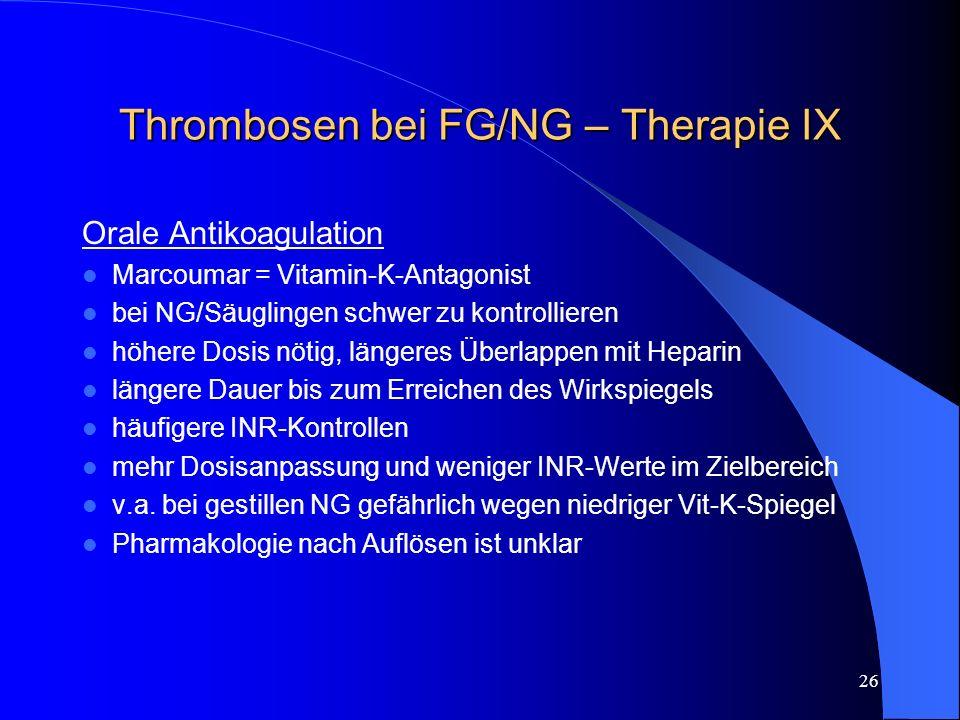 26 Thrombosen bei FG/NG – Therapie IX Orale Antikoagulation Marcoumar = Vitamin-K-Antagonist bei NG/Säuglingen schwer zu kontrollieren höhere Dosis nö