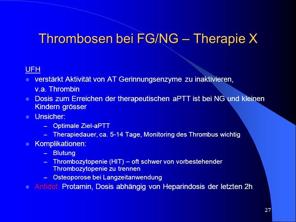 27 Thrombosen bei FG/NG – Therapie X UFH verstärkt Aktivität von AT Gerinnungsenzyme zu inaktivieren, v.a. Thrombin Dosis zum Erreichen der therapeuti