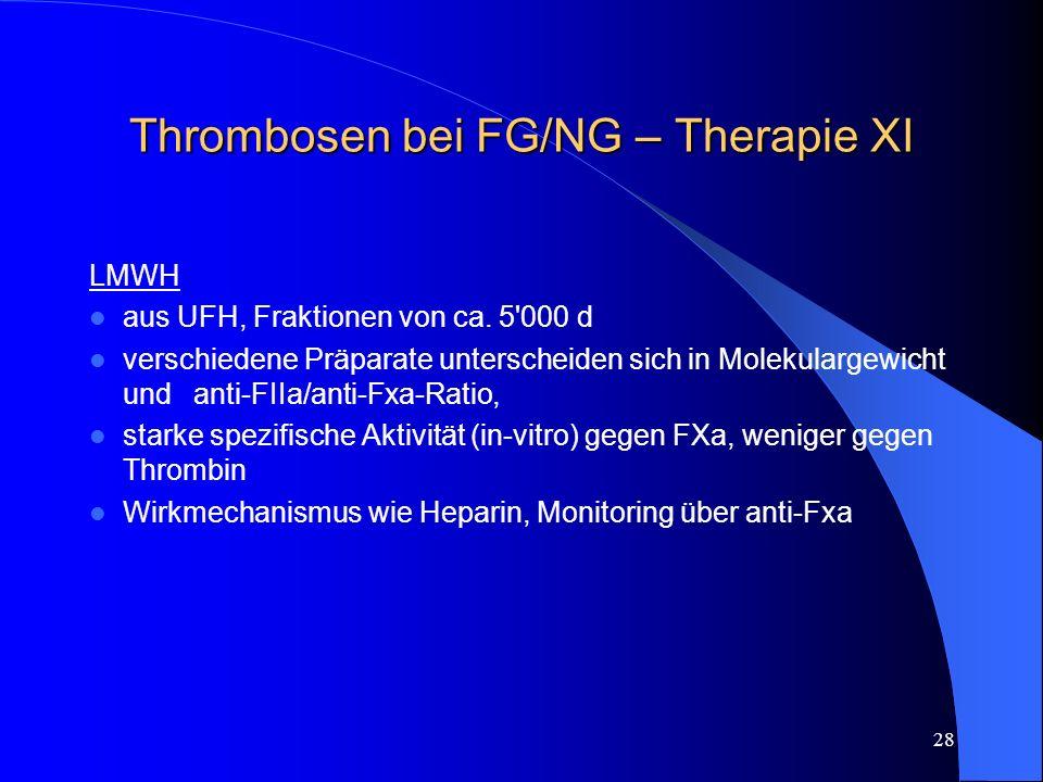 28 Thrombosen bei FG/NG – Therapie XI LMWH aus UFH, Fraktionen von ca. 5'000 d verschiedene Präparate unterscheiden sich in Molekulargewicht und anti-