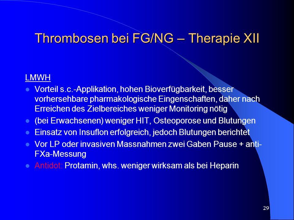 29 Thrombosen bei FG/NG – Therapie XII LMWH Vorteil s.c.-Applikation, hohen Bioverfügbarkeit, besser vorhersehbare pharmakologische Eingenschaften, da