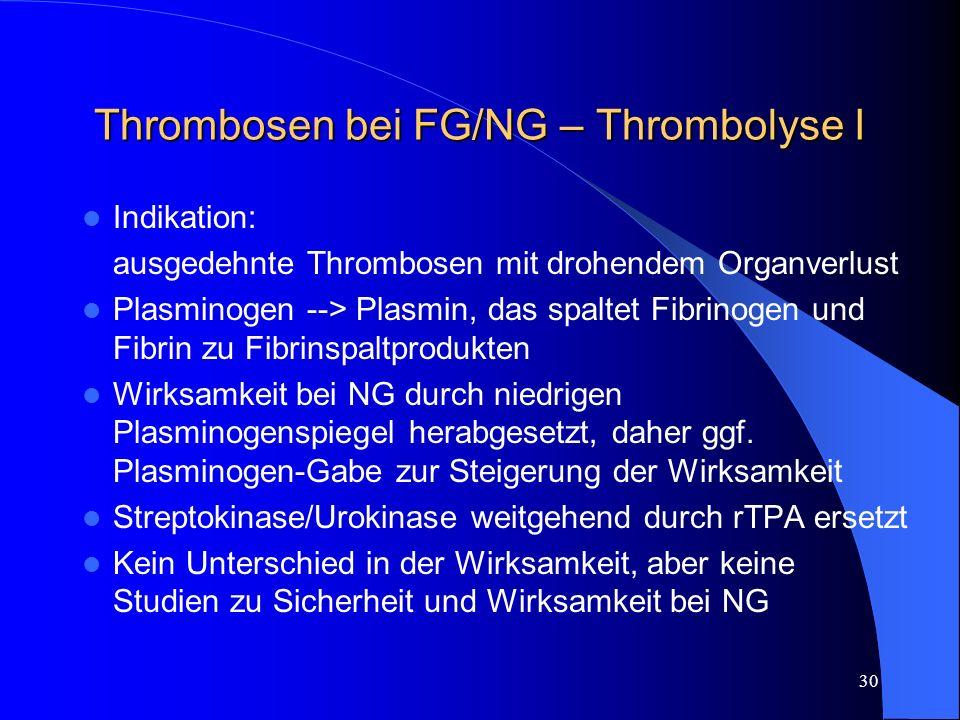 30 Thrombosen bei FG/NG – Thrombolyse I Indikation: ausgedehnte Thrombosen mit drohendem Organverlust Plasminogen --> Plasmin, das spaltet Fibrinogen