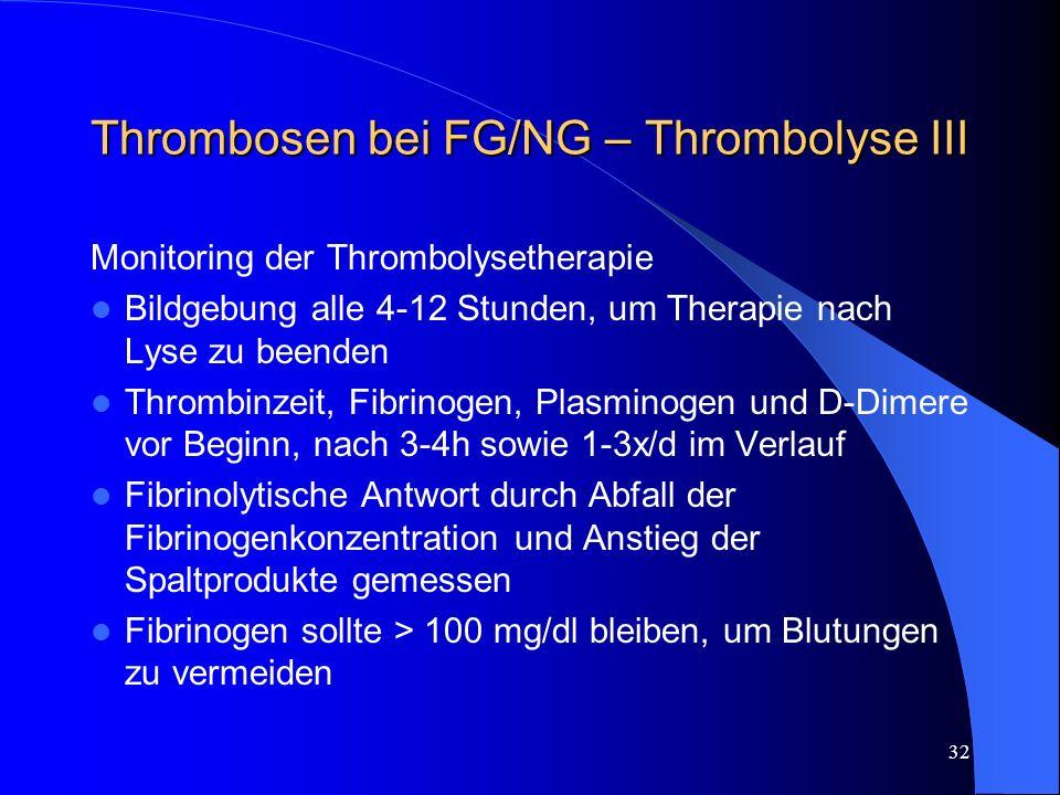 32 Thrombosen bei FG/NG – Thrombolyse III Monitoring der Thrombolysetherapie Bildgebung alle 4-12 Stunden, um Therapie nach Lyse zu beenden Thrombinze