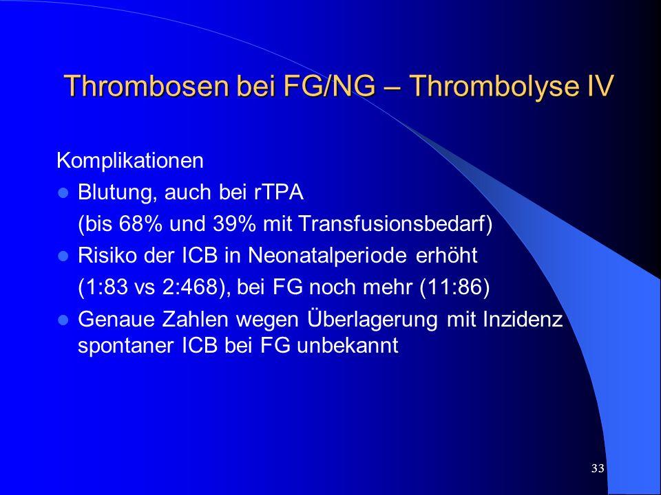 33 Thrombosen bei FG/NG – Thrombolyse IV Komplikationen Blutung, auch bei rTPA (bis 68% und 39% mit Transfusionsbedarf) Risiko der ICB in Neonatalperi