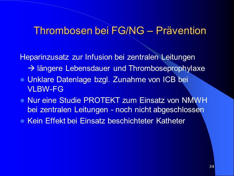 34 Thrombosen bei FG/NG – Prävention Heparinzusatz zur Infusion bei zentralen Leitungen längere Lebensdauer und Thromboseprophylaxe Unklare Datenlage