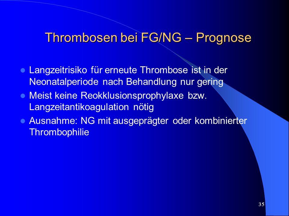 35 Thrombosen bei FG/NG – Prognose Langzeitrisiko für erneute Thrombose ist in der Neonatalperiode nach Behandlung nur gering Meist keine Reokklusions