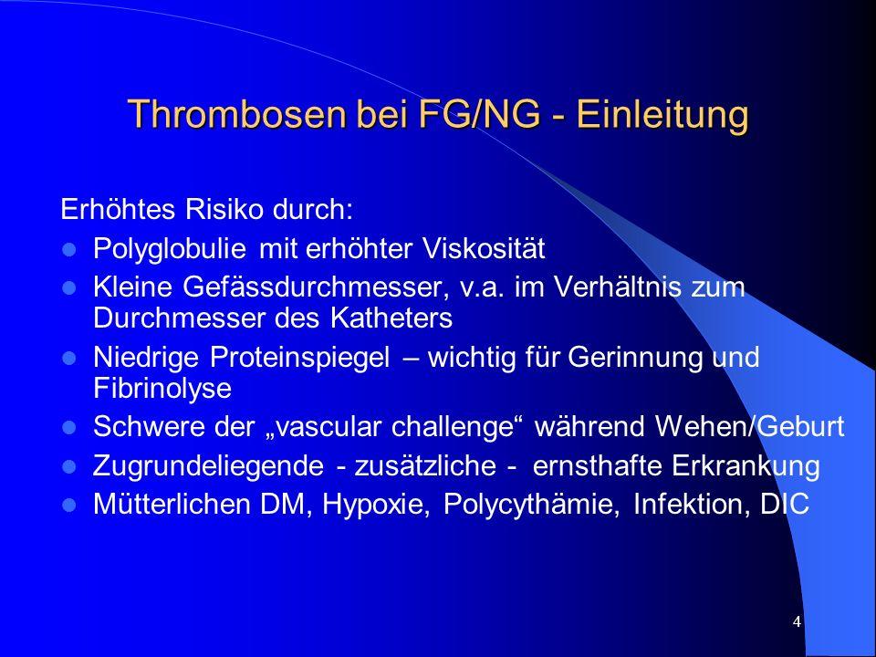 4 Thrombosen bei FG/NG - Einleitung Erhöhtes Risiko durch: Polyglobulie mit erhöhter Viskosität Kleine Gefässdurchmesser, v.a. im Verhältnis zum Durch