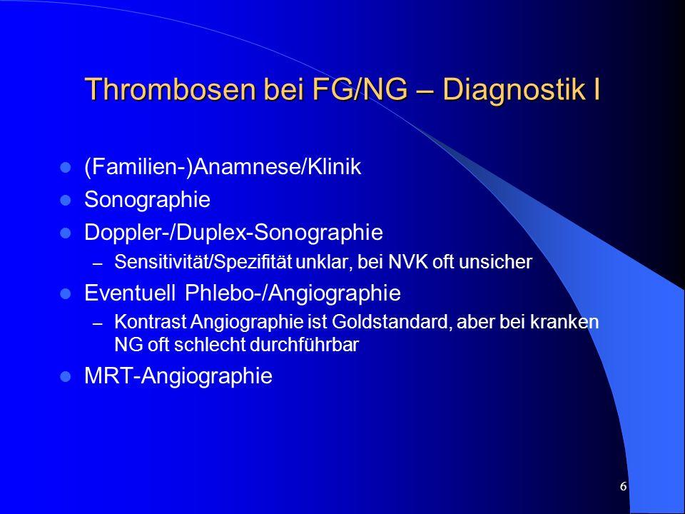 6 Thrombosen bei FG/NG – Diagnostik I (Familien-)Anamnese/Klinik Sonographie Doppler-/Duplex-Sonographie – Sensitivität/Spezifität unklar, bei NVK oft