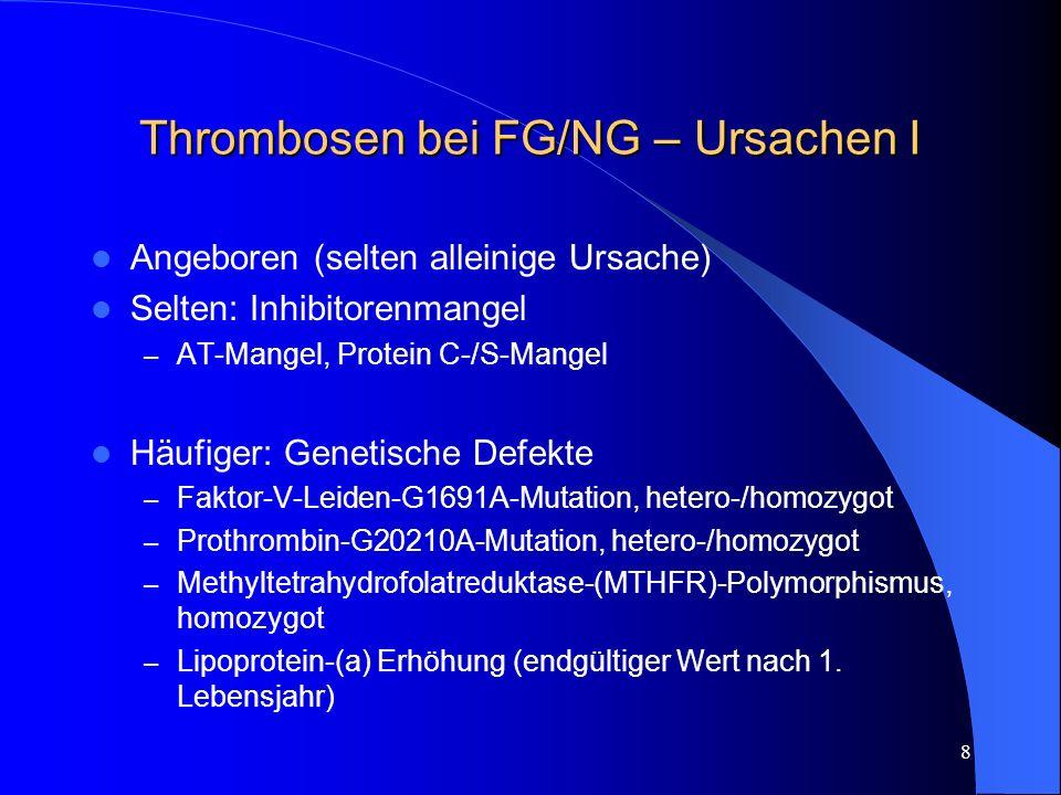 29 Thrombosen bei FG/NG – Therapie XII LMWH Vorteil s.c.-Applikation, hohen Bioverfügbarkeit, besser vorhersehbare pharmakologische Eingenschaften, daher nach Erreichen des Zielbereiches weniger Monitoring nötig (bei Erwachsenen) weniger HIT, Osteoporose und Blutungen Einsatz von Insuflon erfolgreich, jedoch Blutungen berichtet Vor LP oder invasiven Massnahmen zwei Gaben Pause + anti- FXa-Messung Antidot: Protamin, whs.
