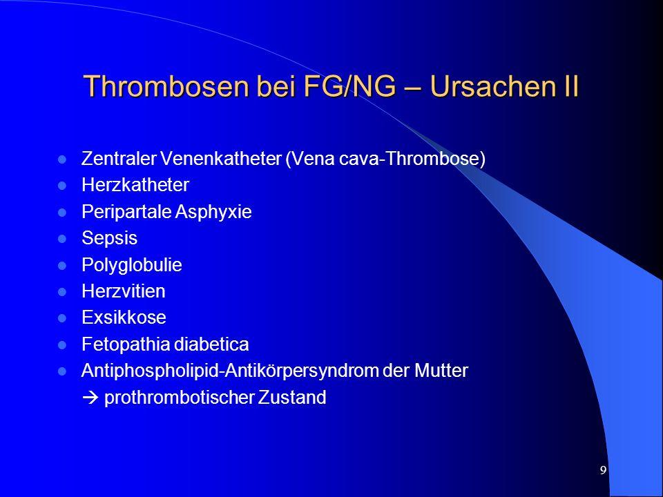 9 Thrombosen bei FG/NG – Ursachen II Zentraler Venenkatheter (Vena cava-Thrombose) Herzkatheter Peripartale Asphyxie Sepsis Polyglobulie Herzvitien Ex