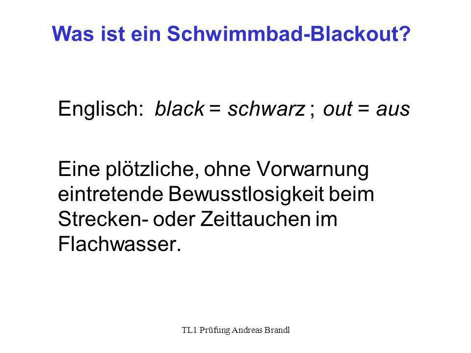 TL1 Prüfung Andreas Brandl Was ist ein Schwimmbad-Blackout? Englisch: black = schwarz ;out = aus Eine plötzliche, ohne Vorwarnung eintretende Bewusstl