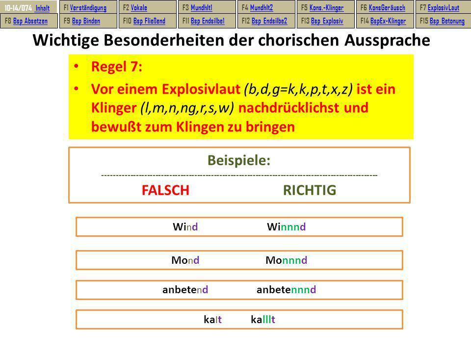 Wichtige Besonderheiten der chorischen Aussprache Regel 7: Vor einem Explosivlaut (b,d,g=k,k,p,t,x,z) ist ein Klinger (l,m,n,ng,r,s,w) nachdrücklichst und bewußt zum Klingen zu bringen Wi n d Winnnd Mo n dMonnnd anbete n danbetennnd ka l tkalllt Beispiele: --------------------------------------------------------------------------------------------------- FALSCHRICHTIG 10-14/074 10-14/074 Inhalt Inhalt F1 VerständigungVerständigungF2 VokaleVokaleF3 Mundhlt1Mundhlt1F4 Mundhlt2Mundhlt2F5 Kons.-KlingerKons.-KlingerF6 KonsGeräuschKonsGeräuschF7 ExplosivLautExplosivLaut F8 Bsp AbsetzenBsp AbsetzenF9 Bsp BindenBsp BindenF10 Bsp FließendBsp FließendF11 Bsp Endsilbe1Bsp Endsilbe1F12 Bsp Endsilbe2Bsp Endsilbe2F13 Bsp ExplosivBsp ExplosivF14 BspEx-KlingerBspEx-KlingerF15 Bsp BetonungBsp Betonung
