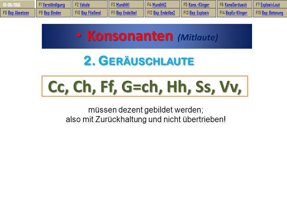 2. GERÄUSCHLAUTE Konsonanten Konsonanten (Mitlaute) Cc, Ch, Ff, G=ch, Hh, Ss, Vv, müssen dezent gebildet werden; also mit Zurückhaltung und nicht über