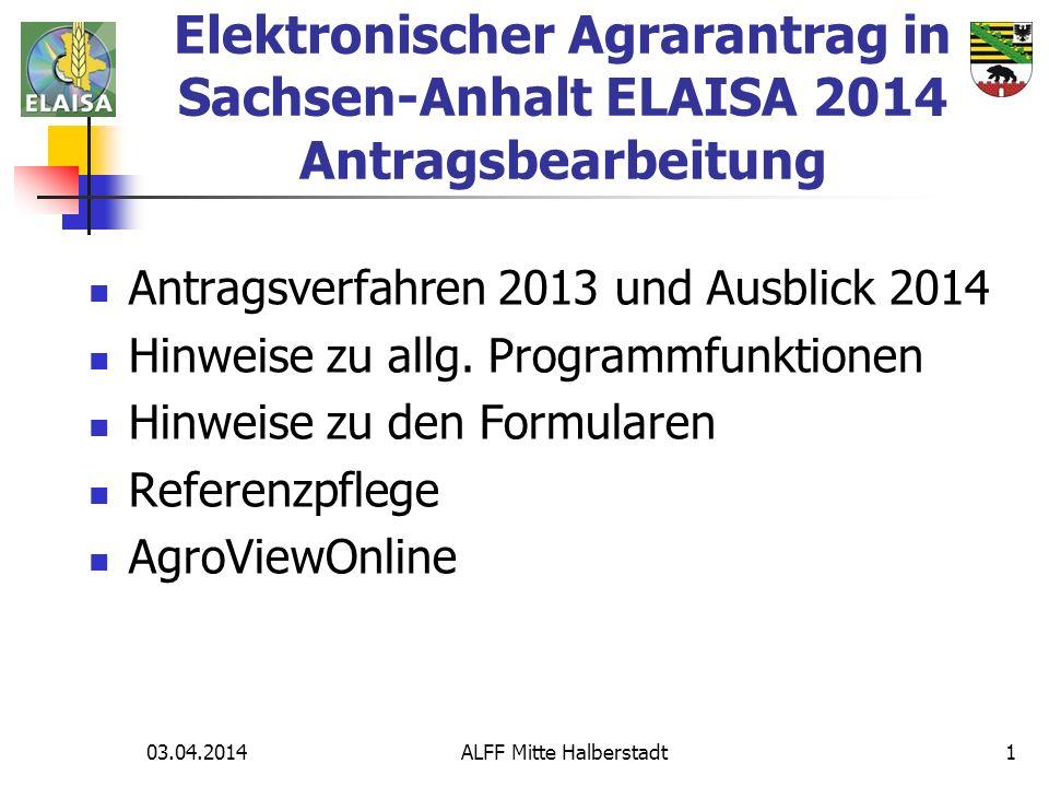 03.04.2014 ALFF Mitte Halberstadt1 Elektronischer Agrarantrag in Sachsen-Anhalt ELAISA 2014 Antragsbearbeitung Antragsverfahren 2013 und Ausblick 2014