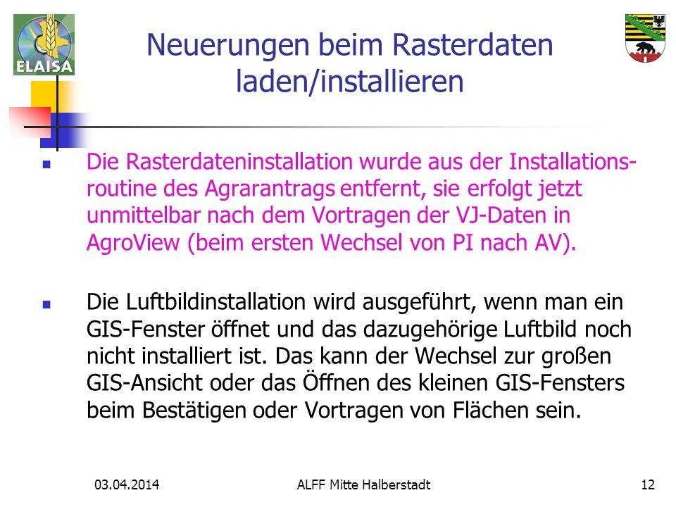 03.04.2014 ALFF Mitte Halberstadt12 Die Rasterdateninstallation wurde aus der Installations- routine des Agrarantrags entfernt, sie erfolgt jetzt unmi