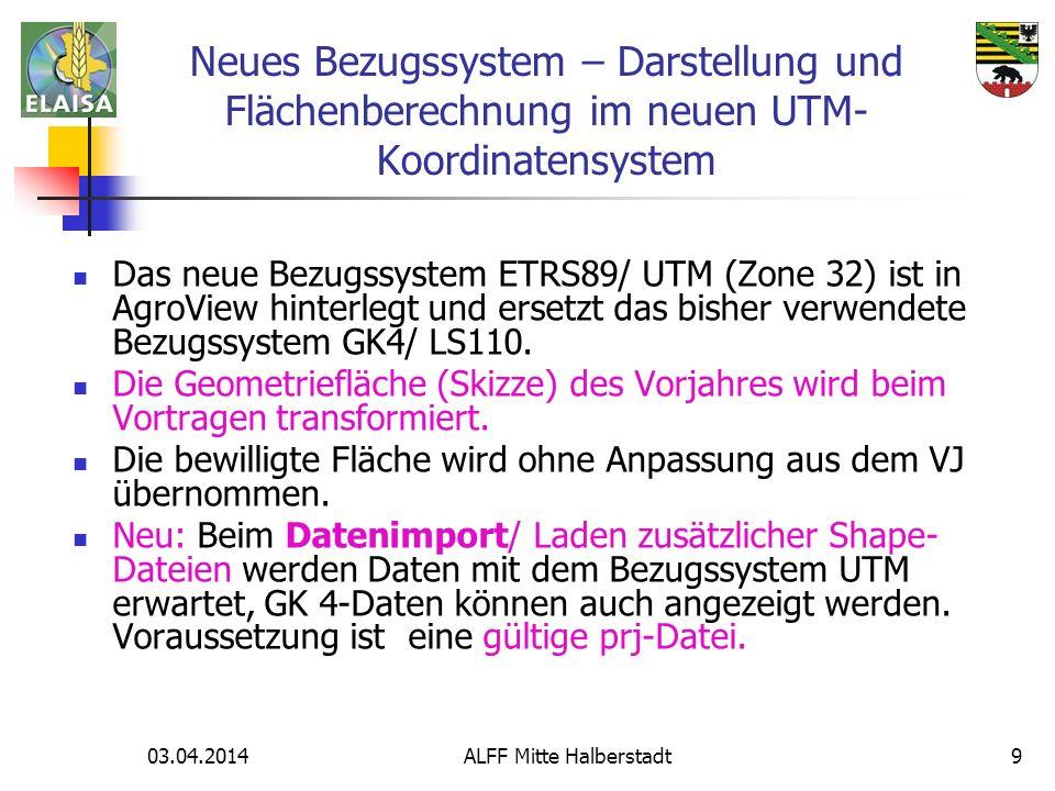 03.04.2014 ALFF Mitte Halberstadt9 Das neue Bezugssystem ETRS89/ UTM (Zone 32) ist in AgroView hinterlegt und ersetzt das bisher verwendete Bezugssyst