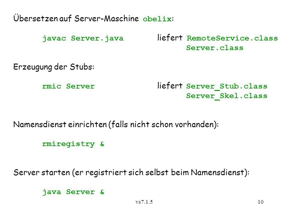 vs7.1.510 Übersetzen auf Server-Maschine obelix : javac Server.java liefert RemoteService.class Server.class Erzeugung der Stubs: rmic Server liefert Server_Stub.class Server_Skel.class Namensdienst einrichten (falls nicht schon vorhanden): rmiregistry & Server starten (er registriert sich selbst beim Namensdienst): java Server &