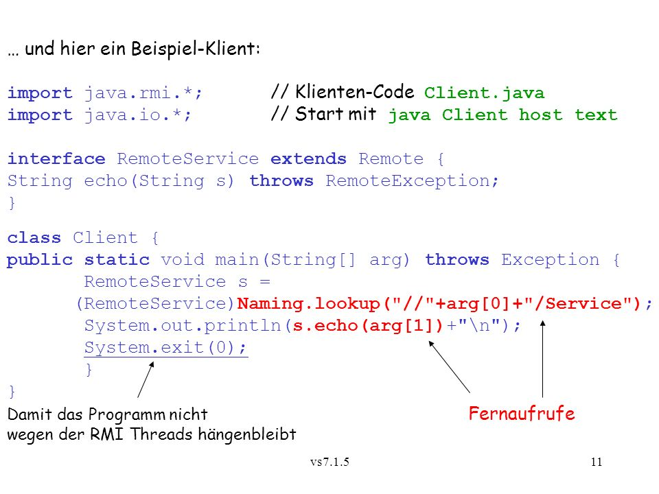 vs7.1.511 … und hier ein Beispiel-Klient: import java.rmi.*; // Klienten-Code Client.java import java.io.*; // Start mit java Client host text interfa