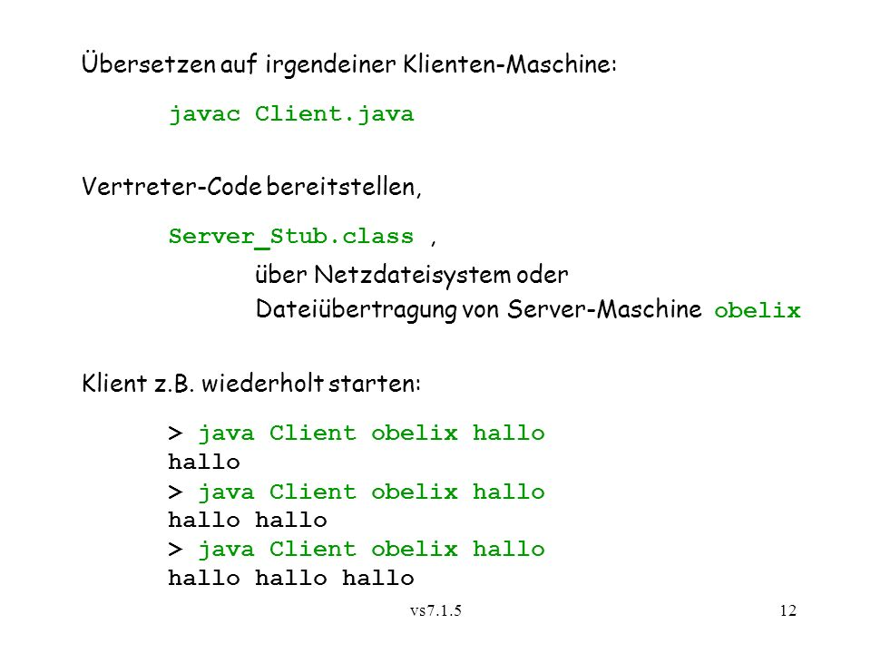 vs7.1.512 Übersetzen auf irgendeiner Klienten-Maschine: javac Client.java Vertreter-Code bereitstellen, Server_Stub.class, über Netzdateisystem oder Dateiübertragung von Server-Maschine obelix Klient z.B.