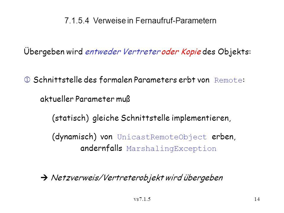 vs7.1.514 7.1.5.4 Verweise in Fernaufruf-Parametern Übergeben wird entweder Vertreter oder Kopie des Objekts: Schnittstelle des formalen Parameters erbt von Remote : aktueller Parameter muß (statisch) gleiche Schnittstelle implementieren, (dynamisch) von UnicastRemoteObject erben, andernfalls MarshalingException Netzverweis/Vertreterobjekt wird übergeben