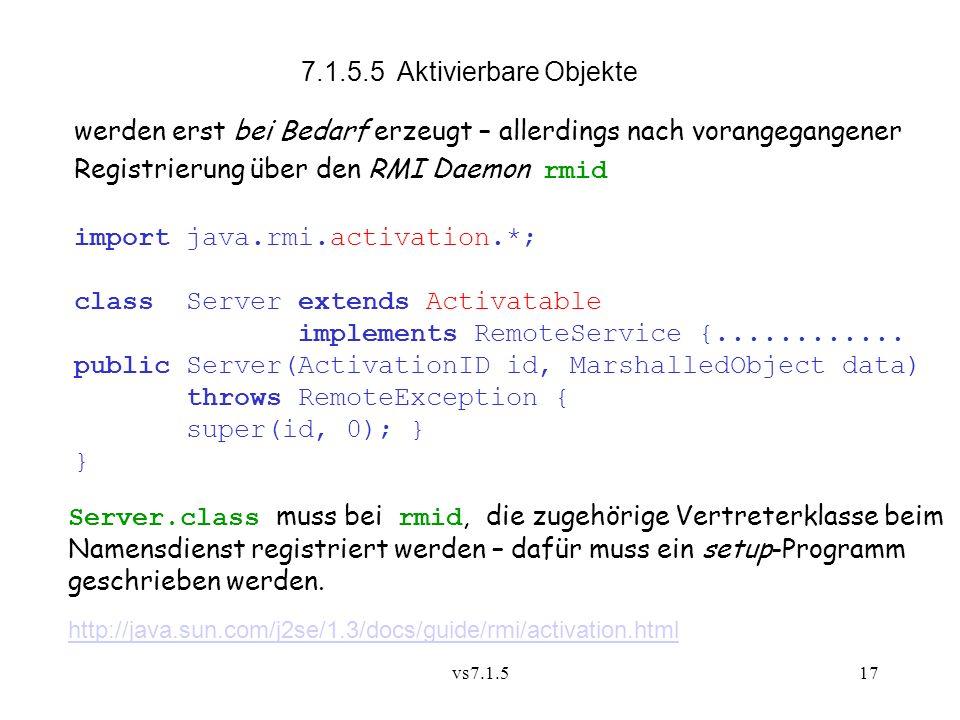 vs7.1.517 7.1.5.5 Aktivierbare Objekte werden erst bei Bedarf erzeugt – allerdings nach vorangegangener Registrierung über den RMI Daemon rmid import java.rmi.activation.*; class Server extends Activatable implements RemoteService {............